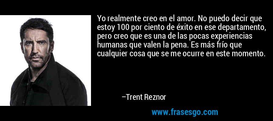 Yo realmente creo en el amor. No puedo decir que estoy 100 por ciento de éxito en ese departamento, pero creo que es una de las pocas experiencias humanas que valen la pena. Es más frío que cualquier cosa que se me ocurre en este momento. – Trent Reznor