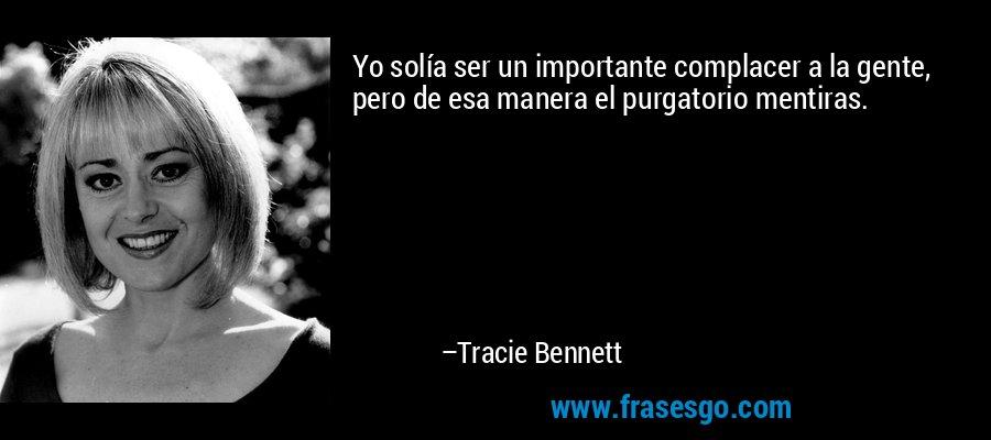 Yo solía ser un importante complacer a la gente, pero de esa manera el purgatorio mentiras. – Tracie Bennett