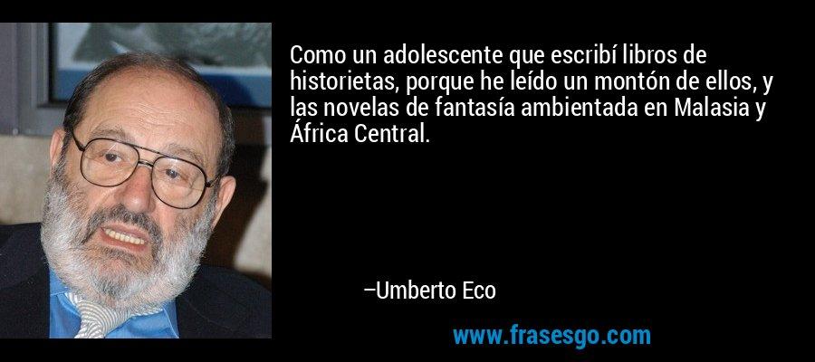 Como un adolescente que escribí libros de historietas, porque he leído un montón de ellos, y las novelas de fantasía ambientada en Malasia y África Central. – Umberto Eco