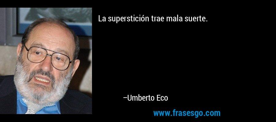 La superstición trae mala suerte. – Umberto Eco