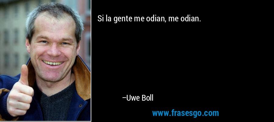 Si la gente me odian, me odian. – Uwe Boll