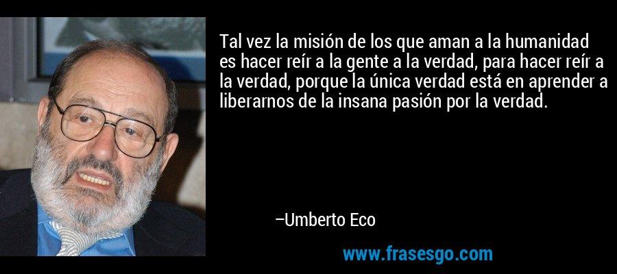 Tal vez la misión de los que aman a la humanidad es hacer reír a la gente a la verdad, para hacer reír a la verdad, porque la única verdad está en aprender a liberarnos de la insana pasión por la verdad. – Umberto Eco