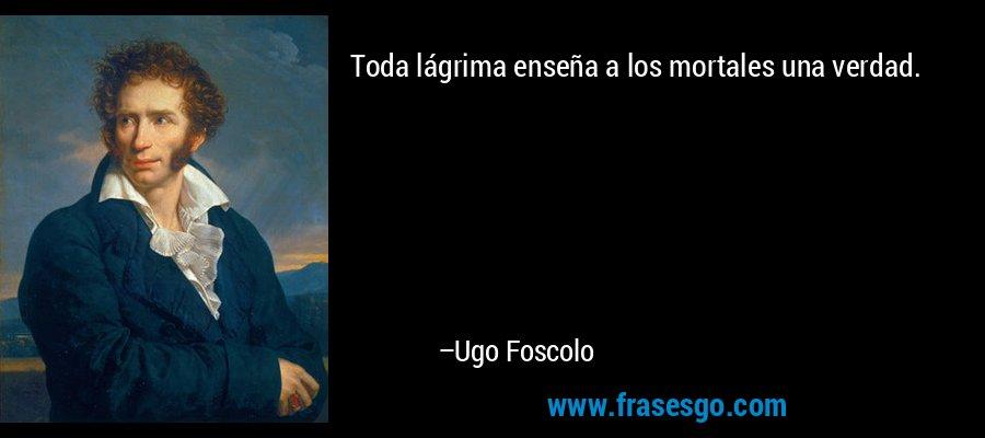 Toda lágrima enseña a los mortales una verdad. – Ugo Foscolo