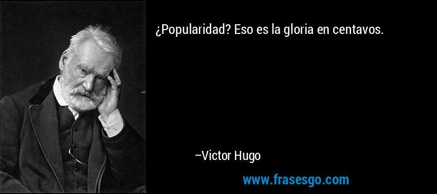 ¿Popularidad? Eso es la gloria en centavos. – Victor Hugo