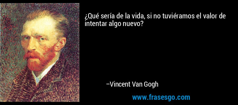 ¿Qué sería de la vida, si no tuviéramos el valor de intentar algo nuevo? – Vincent Van Gogh