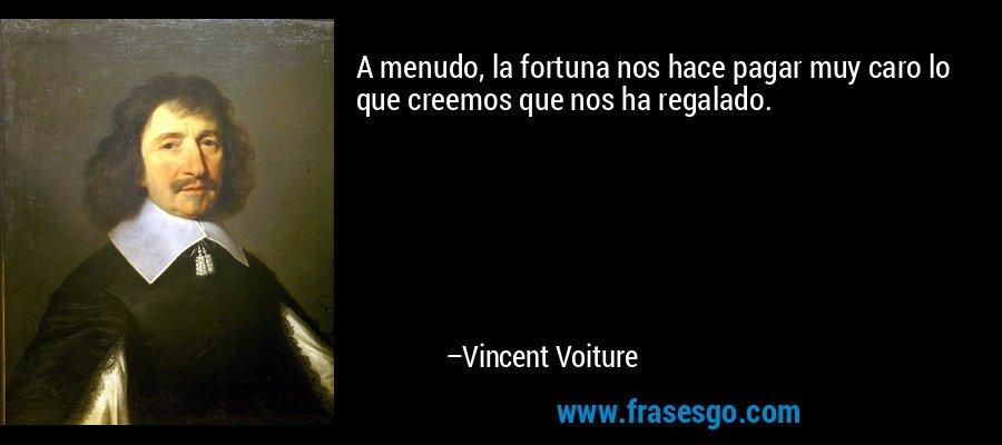 A menudo, la fortuna nos hace pagar muy caro lo que creemos que nos ha regalado. – Vincent Voiture