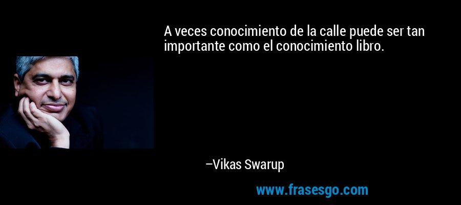 A veces conocimiento de la calle puede ser tan importante como el conocimiento libro. – Vikas Swarup