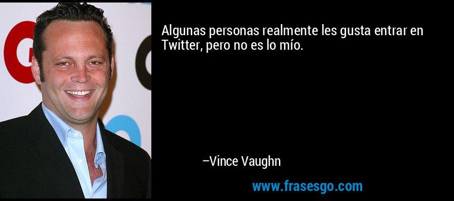 Algunas personas realmente les gusta entrar en Twitter, pero no es lo mío. – Vince Vaughn