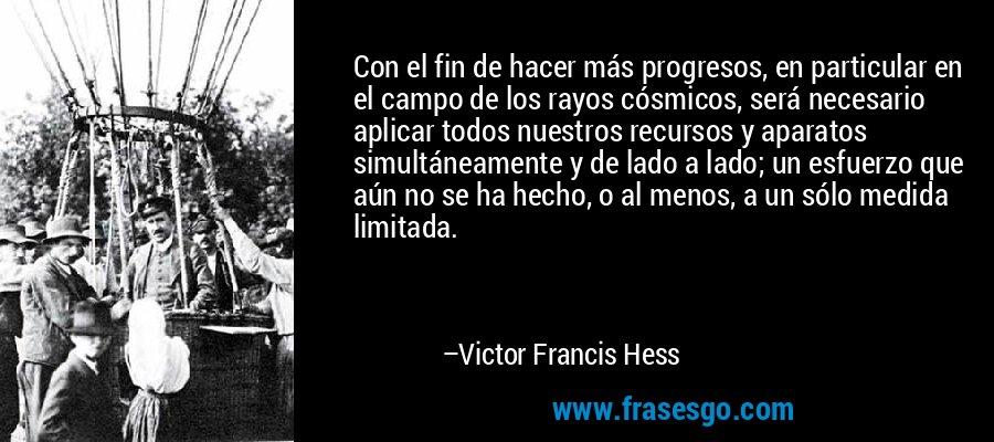 Con el fin de hacer más progresos, en particular en el campo de los rayos cósmicos, será necesario aplicar todos nuestros recursos y aparatos simultáneamente y de lado a lado; un esfuerzo que aún no se ha hecho, o al menos, a un sólo medida limitada. – Victor Francis Hess