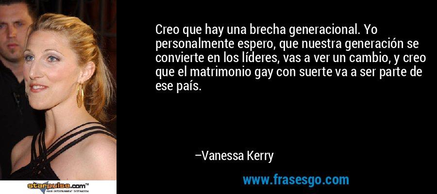 Creo que hay una brecha generacional. Yo personalmente espero, que nuestra generación se convierte en los líderes, vas a ver un cambio, y creo que el matrimonio gay con suerte va a ser parte de ese país. – Vanessa Kerry