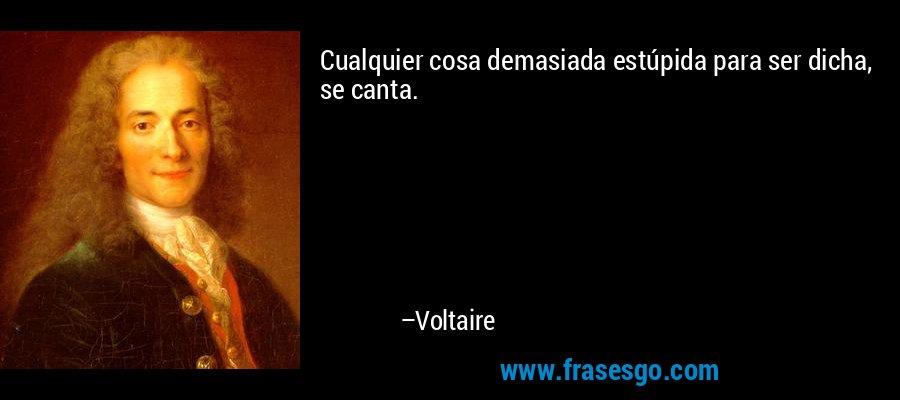 Cualquier cosa demasiada estúpida para ser dicha, se canta. – Voltaire