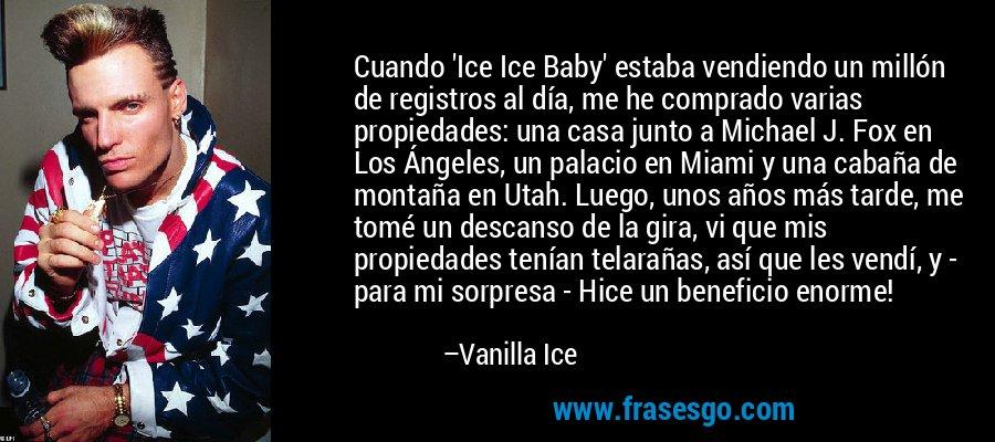 Cuando 'Ice Ice Baby' estaba vendiendo un millón de registros al día, me he comprado varias propiedades: una casa junto a Michael J. Fox en Los Ángeles, un palacio en Miami y una cabaña de montaña en Utah. Luego, unos años más tarde, me tomé un descanso de la gira, vi que mis propiedades tenían telarañas, así que les vendí, y - para mi sorpresa - Hice un beneficio enorme! – Vanilla Ice