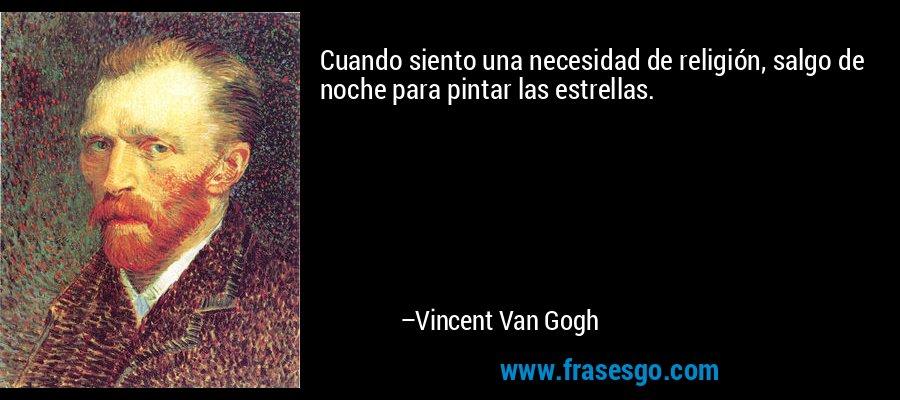 Cuando siento una necesidad de religión, salgo de noche para pintar las estrellas. – Vincent Van Gogh