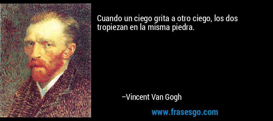 Cuando un ciego grita a otro ciego, los dos tropiezan en la misma piedra. – Vincent Van Gogh