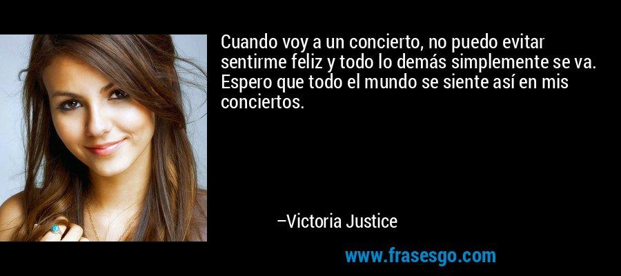 Cuando voy a un concierto, no puedo evitar sentirme feliz y todo lo demás simplemente se va. Espero que todo el mundo se siente así en mis conciertos. – Victoria Justice