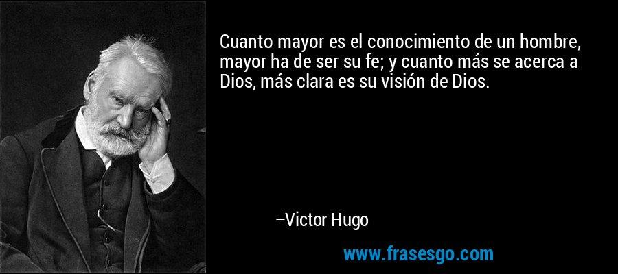 Cuanto mayor es el conocimiento de un hombre, mayor ha de ser su fe; y cuanto más se acerca a Dios, más clara es su visión de Dios. – Victor Hugo