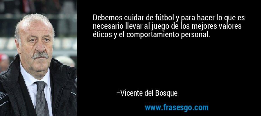 Debemos cuidar de fútbol y para hacer lo que es necesario llevar al juego de los mejores valores éticos y el comportamiento personal. – Vicente del Bosque