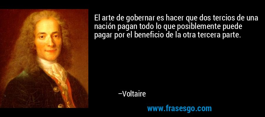 El arte de gobernar es hacer que dos tercios de una nación pagan todo lo que posiblemente puede pagar por el beneficio de la otra tercera parte. – Voltaire