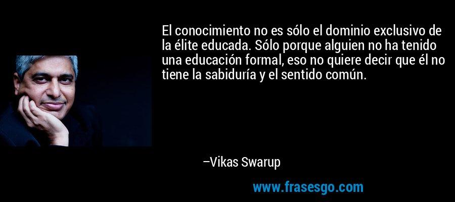 El conocimiento no es sólo el dominio exclusivo de la élite educada. Sólo porque alguien no ha tenido una educación formal, eso no quiere decir que él no tiene la sabiduría y el sentido común. – Vikas Swarup