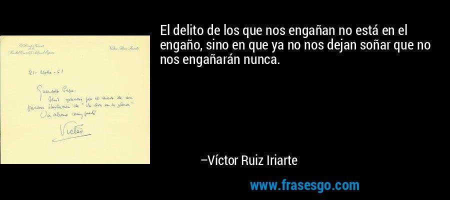 El delito de los que nos engañan no está en el engaño, sino en que ya no nos dejan soñar que no nos engañarán nunca. – Víctor Ruiz Iriarte