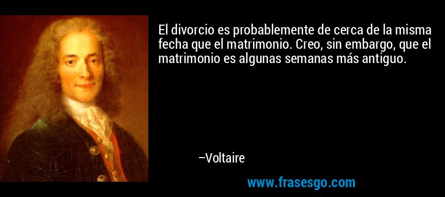 El divorcio es probablemente de cerca de la misma fecha que el matrimonio. Creo, sin embargo, que el matrimonio es algunas semanas más antiguo. – Voltaire