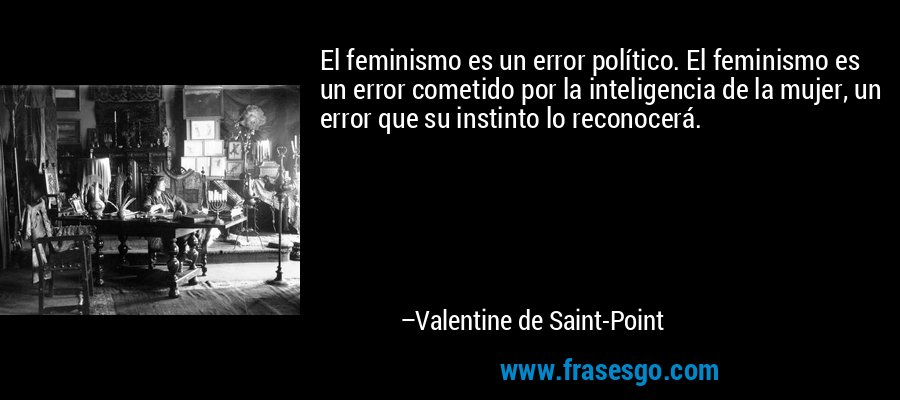 El feminismo es un error político. El feminismo es un error cometido por la inteligencia de la mujer, un error que su instinto lo reconocerá. – Valentine de Saint-Point