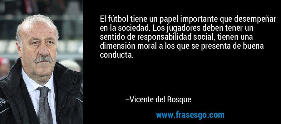 El fútbol tiene un papel importante que desempeñar en la sociedad. Los jugadores deben tener un sentido de responsabilidad social, tienen una dimensión moral a los que se presenta de buena conducta. – Vicente del Bosque