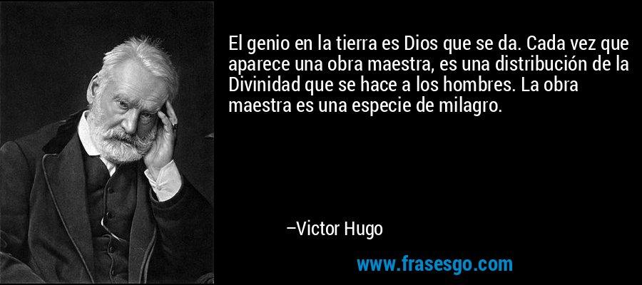El genio en la tierra es Dios que se da. Cada vez que aparece una obra maestra, es una distribución de la Divinidad que se hace a los hombres. La obra maestra es una especie de milagro. – Victor Hugo