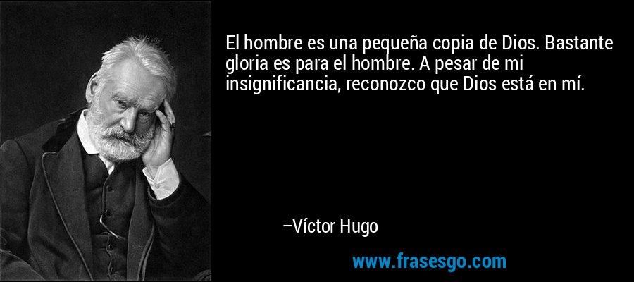 El hombre es una pequeña copia de Dios. Bastante gloria es para el hombre. A pesar de mi insignificancia, reconozco que Dios está en mí. – Víctor Hugo