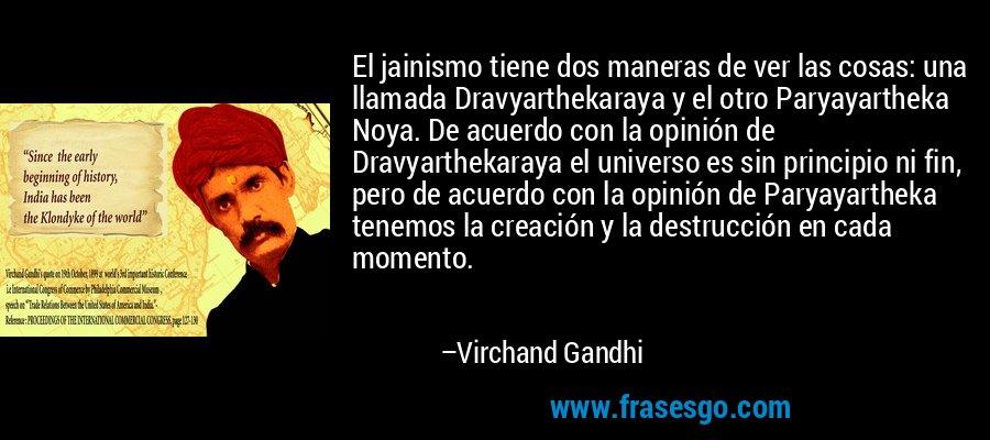 El jainismo tiene dos maneras de ver las cosas: una llamada Dravyarthekaraya y el otro Paryayartheka Noya. De acuerdo con la opinión de Dravyarthekaraya el universo es sin principio ni fin, pero de acuerdo con la opinión de Paryayartheka tenemos la creación y la destrucción en cada momento. – Virchand Gandhi
