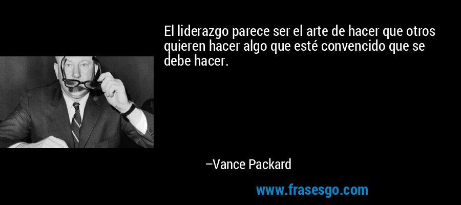 El liderazgo parece ser el arte de hacer que otros quieren hacer algo que esté convencido que se debe hacer. – Vance Packard