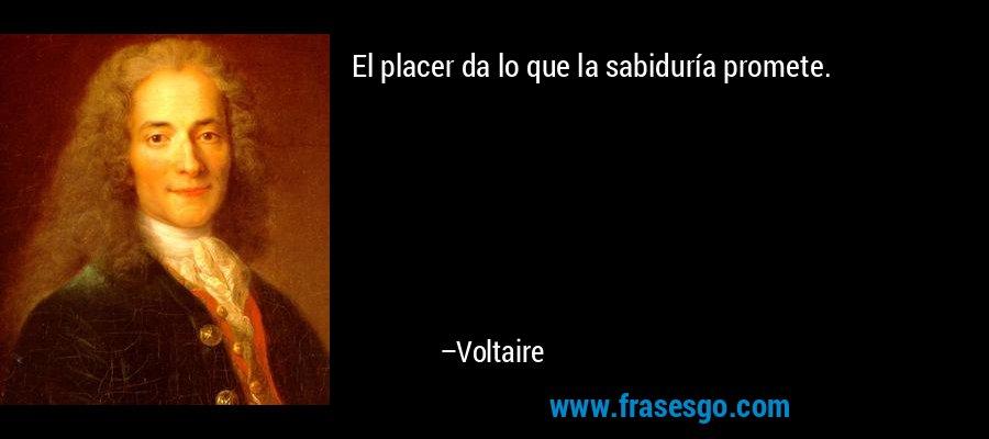 El placer da lo que la sabiduría promete. – Voltaire