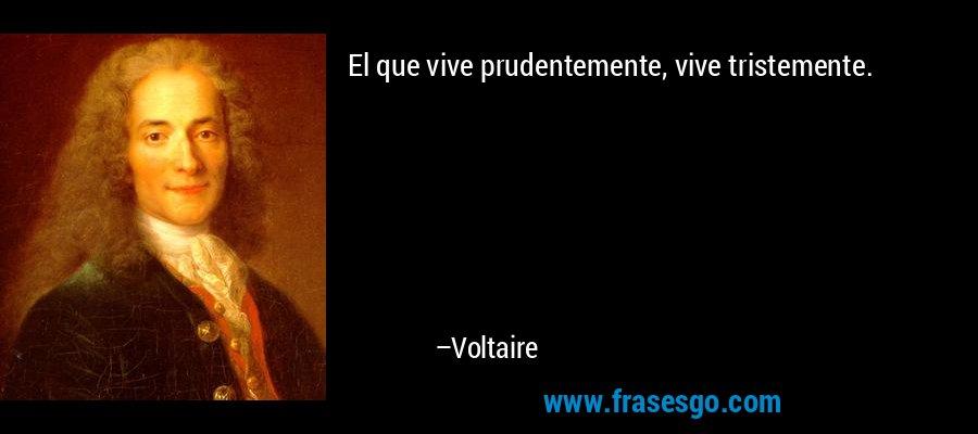 El que vive prudentemente, vive tristemente. – Voltaire