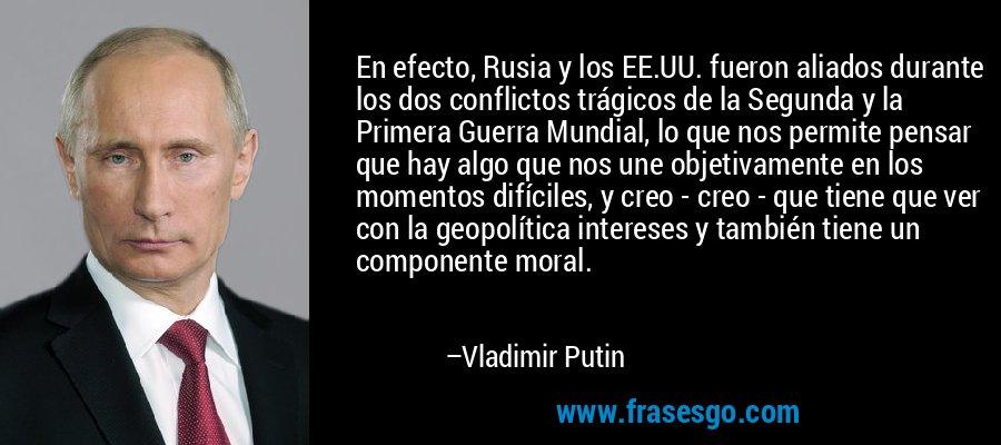 En efecto, Rusia y los EE.UU. fueron aliados durante los dos conflictos trágicos de la Segunda y la Primera Guerra Mundial, lo que nos permite pensar que hay algo que nos une objetivamente en los momentos difíciles, y creo - creo - que tiene que ver con la geopolítica intereses y también tiene un componente moral. – Vladimir Putin