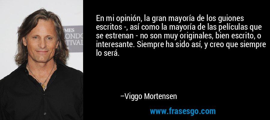 En mi opinión, la gran mayoría de los guiones escritos -, así como la mayoría de las películas que se estrenan - no son muy originales, bien escrito, o interesante. Siempre ha sido así, y creo que siempre lo será. – Viggo Mortensen