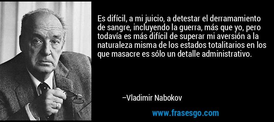 Es difícil, a mi juicio, a detestar el derramamiento de sangre, incluyendo la guerra, más que yo, pero todavía es más difícil de superar mi aversión a la naturaleza misma de los estados totalitarios en los que masacre es sólo un detalle administrativo. – Vladimir Nabokov