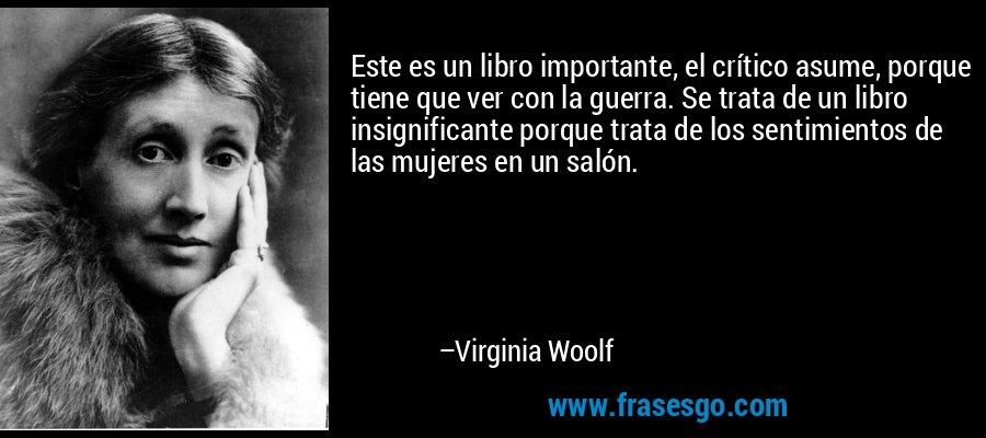 Este es un libro importante, el crítico asume, porque tiene que ver con la guerra. Se trata de un libro insignificante porque trata de los sentimientos de las mujeres en un salón. – Virginia Woolf