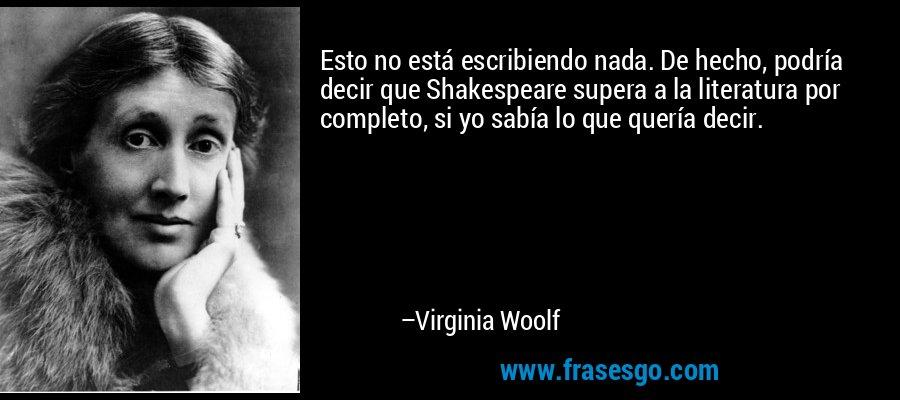 Esto no está escribiendo nada. De hecho, podría decir que Shakespeare supera a la literatura por completo, si yo sabía lo que quería decir. – Virginia Woolf