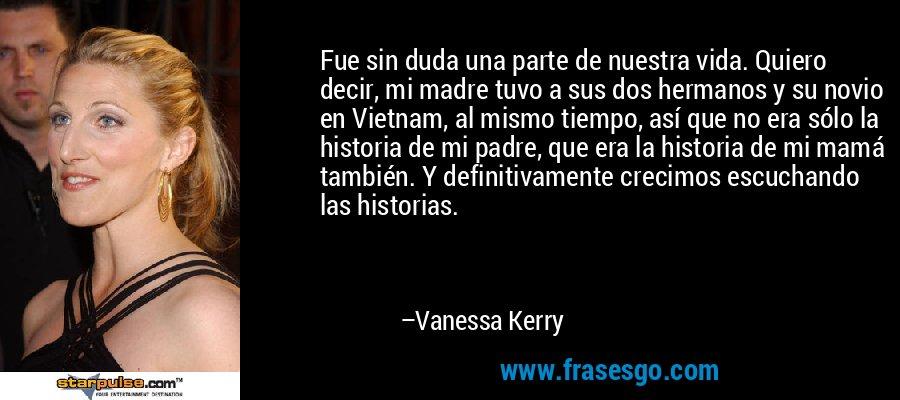 Fue sin duda una parte de nuestra vida. Quiero decir, mi madre tuvo a sus dos hermanos y su novio en Vietnam, al mismo tiempo, así que no era sólo la historia de mi padre, que era la historia de mi mamá también. Y definitivamente crecimos escuchando las historias. – Vanessa Kerry
