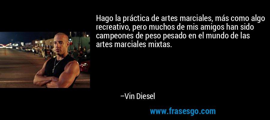 Hago la práctica de artes marciales, más como algo recreativo, pero muchos de mis amigos han sido campeones de peso pesado en el mundo de las artes marciales mixtas. – Vin Diesel