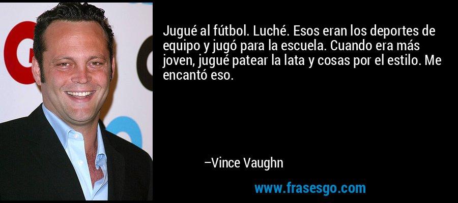 Jugué al fútbol. Luché. Esos eran los deportes de equipo y jugó para la escuela. Cuando era más joven, jugué patear la lata y cosas por el estilo. Me encantó eso. – Vince Vaughn