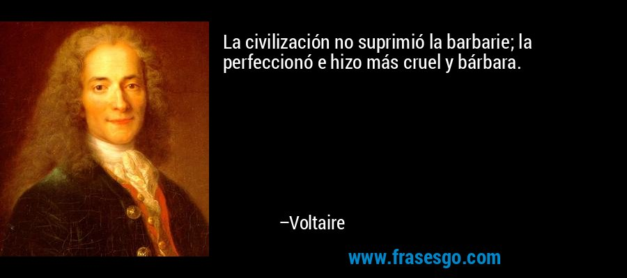 La civilización no suprimió la barbarie; la perfeccionó e hizo más cruel y bárbara. – Voltaire