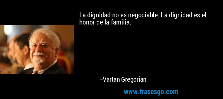 La dignidad no es negociable. La dignidad es el honor de la familia. – Vartan Gregorian
