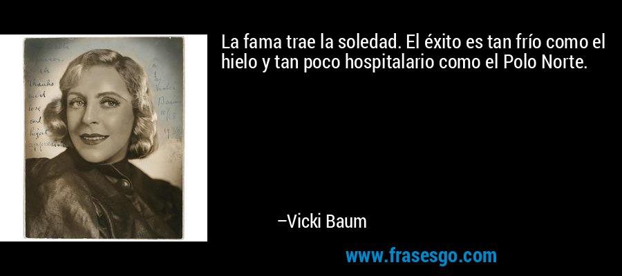 La fama trae la soledad. El éxito es tan frío como el hielo y tan poco hospitalario como el Polo Norte. – Vicki Baum