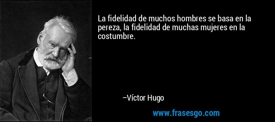 La fidelidad de muchos hombres se basa en la pereza, la fidelidad de muchas mujeres en la costumbre. – Víctor Hugo