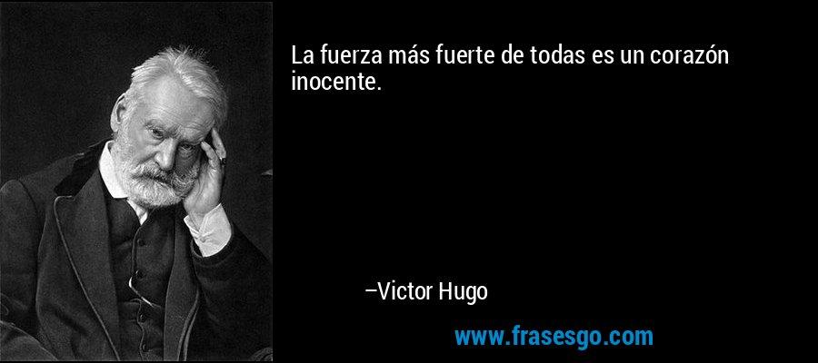 La fuerza más fuerte de todas es un corazón inocente. – Victor Hugo