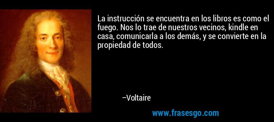 La instrucción se encuentra en los libros es como el fuego. Nos lo trae de nuestros vecinos, kindle en casa, comunicarla a los demás, y se convierte en la propiedad de todos. – Voltaire