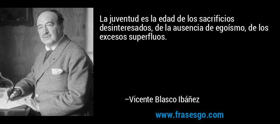 La juventud es la edad de los sacrificios desinteresados, de la ausencia de egoísmo, de los excesos superfluos. – Vicente Blasco Ibáñez