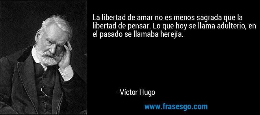 La libertad de amar no es menos sagrada que la libertad de pensar. Lo que hoy se llama adulterio, en el pasado se llamaba herejía. – Víctor Hugo