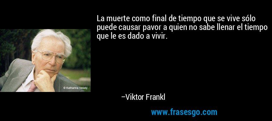 La muerte como final de tiempo que se vive sólo puede causar pavor a quien no sabe llenar el tiempo que le es dado a vivir. – Viktor Frankl
